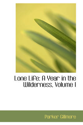 Lone Life A Year in the Wilderness, Volume I by Parker Gillmore