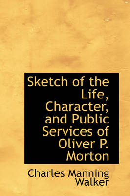 Sketch of the Life, Character, and Public Services of Oliver P. Morton by Charles Manning Walker