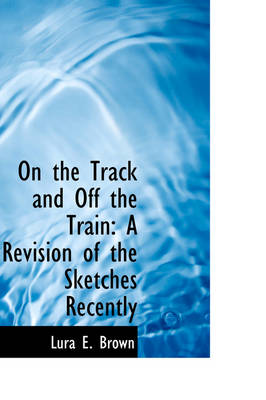 On the Track and Off the Train A Revision of the Sketches Recently by Lura E Brown