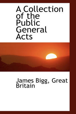 A Collection of the Public General Acts by James Bigg