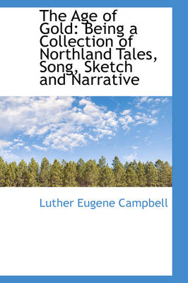 The Age of Gold Being a Collection of Northland Tales, Song, Sketch and Narrative by Luther Eugene Campbell