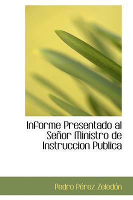 Informe Presentado Al Se or Ministro de Instruccion Publica by Pedro Prez Zeledn