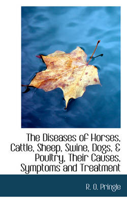 The Diseases of Horses, Cattle, Sheep, Swine, Dogs, & Poultry, Their Causes, Symptoms and Treatment by R O Pringle