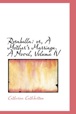 Rosabella Or, a Mother's Marriage. a Novel, Volume IV by Catherine Cuthbertson