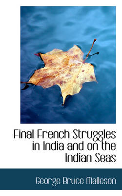 Final French Struggles in India and on the Indian Seas by George Bruce Malleson