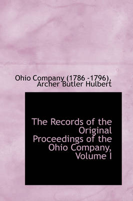 The Records of the Original Proceedings of the Ohio Company, Volume I by Company (1786-1796) Ohio Company (1786-1796), Ohio Company (1786-1796)