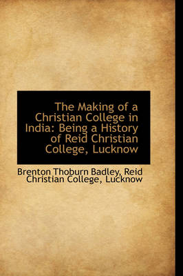 The Making of a Christian College in India Being a History of Reid Christian College, Lucknow by Brenton Thoburn Badley