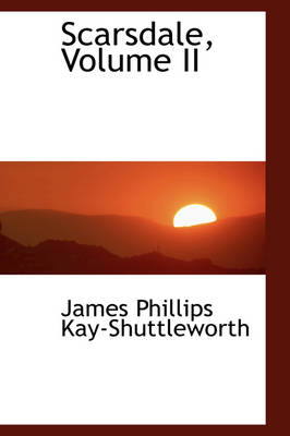 Scarsdale, Volume II by James Phillips Kay-Shuttleworth