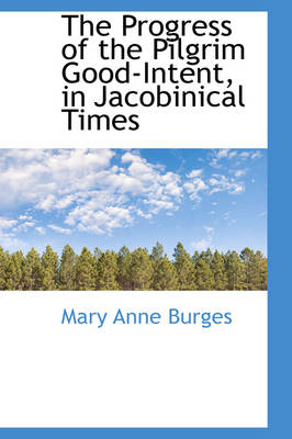 The Progress of the Pilgrim Good-Intent, in Jacobinical Times by Mary Anne Burges