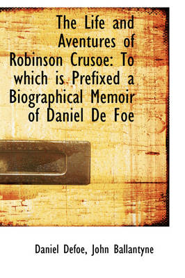 The Life and Aventures of Robinson Crusoe To Which Is Prefixed a Biographical Memoir of Daniel de F by Daniel Defoe