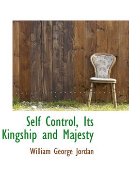 Self Control, Its Kingship and Majesty by William George Jordan
