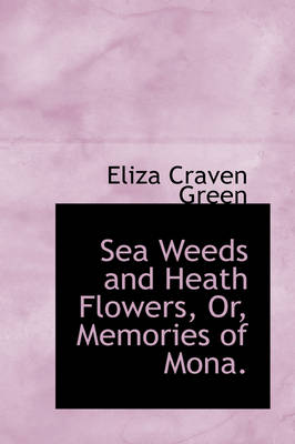 Sea Weeds and Heath Flowers, Or, Memories of Mona. by Eliza Craven Green