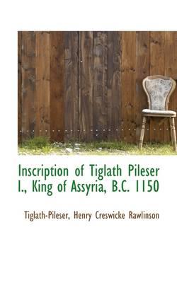 Inscription of Tiglath Pileser I., King of Assyria, B.C. 1150 by Tiglath-Pil Henry Creswicke Rawlinson
