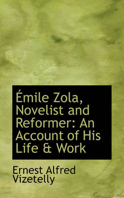Mile Zola, Novelist and Reformer An Account of His Life & Work by Ernest Alfred Vizetelly