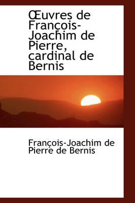 Uvres de Fran OIS-Joachim de Pierre, Cardinal de Bernis by Franois-Joachim De Pierre De Bernis, Fran Ois-Joachim De Pierre De Bernis