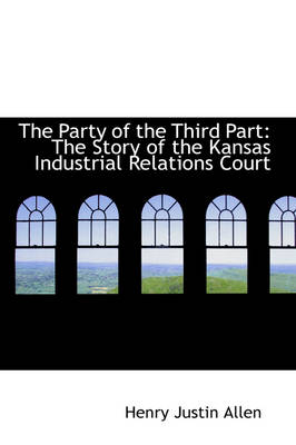 The Party of the Third Part The Story of the Kansas Industrial Relations Court by Henry Justin Allen