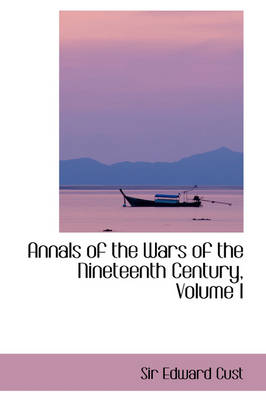 Annals of the Wars of the Nineteenth Century, Volume I by Edward, Sir Cust