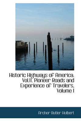 Historic Highways of America. Vol.11. Pioneer Roads and Experience of Travelers, Volume I by Archer Butler Hulbert
