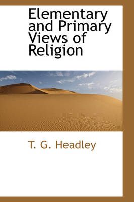 Elementary and Primary Views of Religion by T G Headley