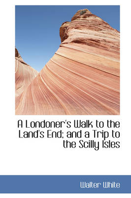 A Londoner's Walk to the Land's End; And a Trip to the Scilly Isles by Walter White