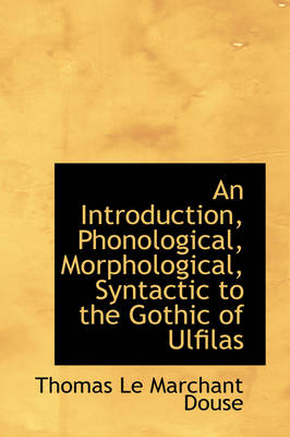 An Introduction, Phonological, Morphological, Syntactic to the Gothic of Ulfilas by Thomas Le Marchant Douse