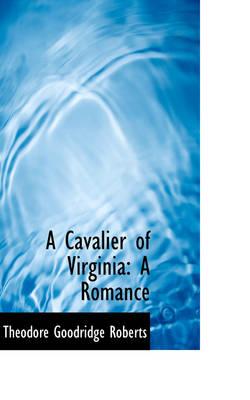A Cavalier of Virginia A Romance by Theodore Goodridge Roberts