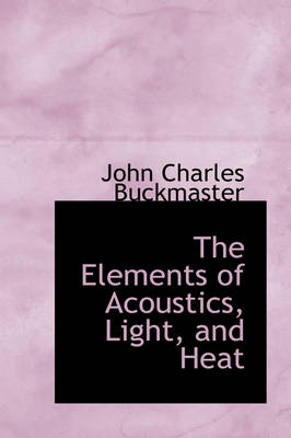 The Elements of Acoustics, Light, and Heat by John Charles Buckmaster