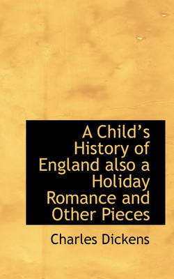 A Child's History of England Also a Holiday Romance and Other Pieces by Charles Dickens