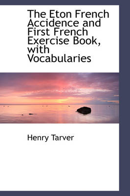 The Eton French Accidence and First French Exercise Book, with Vocabularies by Henry Tarver