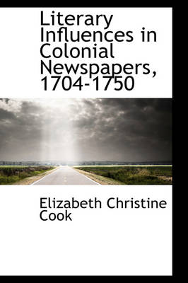 Literary Influences in Colonial Newspapers, 1704-1750 by Elizabeth Christine Cook