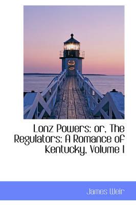 Lonz Powers Or, the Regulators: A Romance of Kentucky, Volume I by James Weir