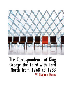 The Correspondence of King George the Third with Lord North from 1768 to 1783 by W Bodham Donne