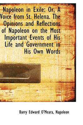 Napoleon in Exile Or, a Voice from St. Helena. the Opinions and Reflections of Napoleon on the Most by Barry Edward O'Meara