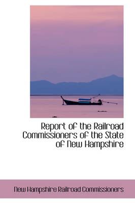 Report of the Railroad Commissioners of the State of New Hampshire by New Hampshire Railroad Commissioners