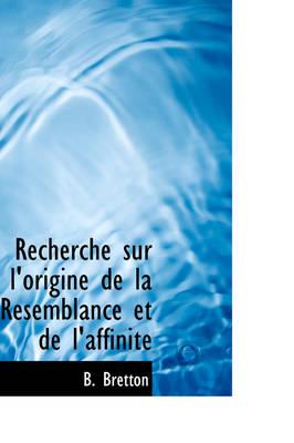 Recherche Sur L'Origine de La Resemblance Et de L'Affinit by B Bretton