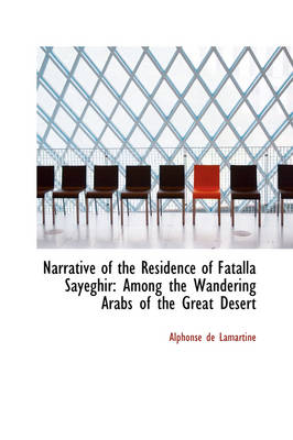 Narrative of the Residence of Fatalla Sayeghir Among the Wandering Arabs of the Great Desert by Alphonse De Lamartine