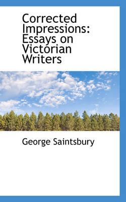 Corrected Impressions Essays on Victorian Writers by George Saintsbury