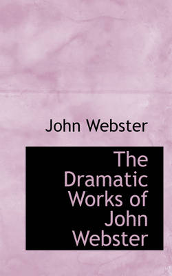 The Dramatic Works of John Webster by John (University of Aberdeen University of Exeter) Webster