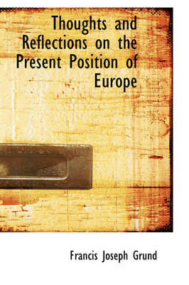 Thoughts and Reflections on the Present Position of Europe by Francis Joseph Grund