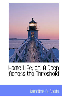 Home Life; Or, a Deep Across the Threshold by Caroline A Soule