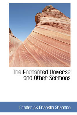 The Enchanted Universe and Other Sermons by Frederick Franklin Shannon