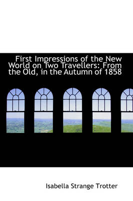 First Impressions of the New World on Two Travellers From the Old, in the Autumn of 1858 by Isabella Strange Trotter