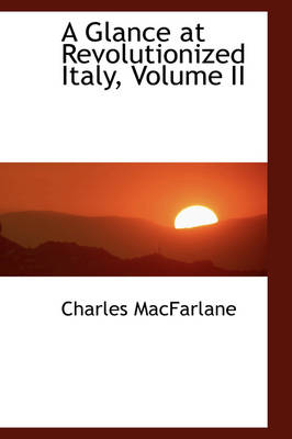 A Glance at Revolutionized Italy, Volume II by Charles MacFarlane