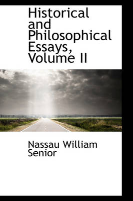 Historical and Philosophical Essays, Volume II by Nassau William Senior