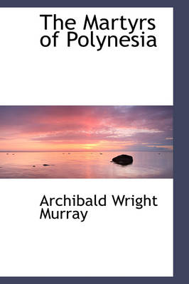 The Martyrs of Polynesia by Archibald Wright Murray