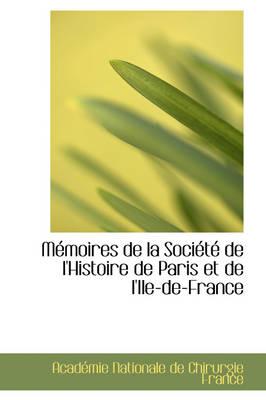 M Moires de La Soci T de L'Histoire de Paris Et de L'Ile-de-France by Acadmi Nationale De Chirurgie France, Acad Mi Nationale De Chirurgie France