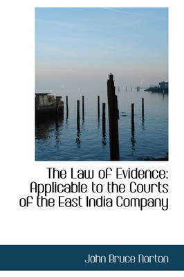 The Law of Evidence Applicable to the Courts of the East India Company by John Bruce Norton