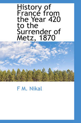 History of France from the Year 420 to the Surrender of Metz, 1870 by F M Nikal