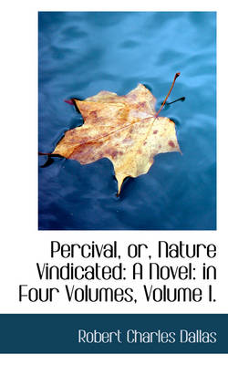 Percival, Or, Nature Vindicated A Novel: In Four Volumes, Volume I. by Robert Charles Dallas