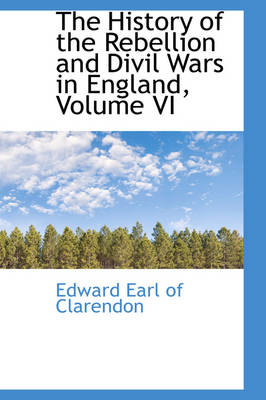 The History of the Rebellion and DIVIL Wars in England, Volume VI by Edward Earl of Clarendon